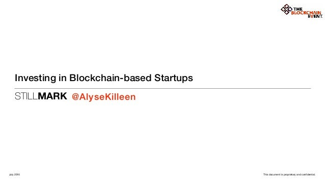 STILLMARK This document is proprietary and confidential. Investing in Blockchain-based Startups @AlyseKilleen July 2016