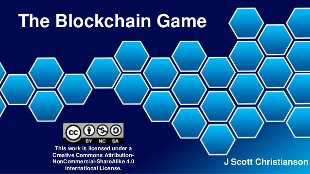 The Blockchain Game J Scott Christianson This work is licensed under a Creative Commons Attribution- NonCommercial-ShareAl...