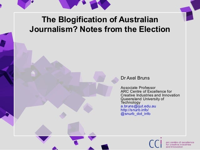 The Blogification of Australian Journalism? Notes from the Election Dr Axel Bruns Associate Professor ARC Centre of Excell...