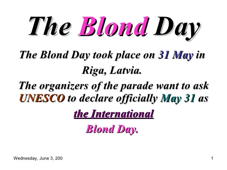 The  Blond  Day   The Blond Day took place on  31 May  in  Riga, Latvia.  The organizers of the parade want to ask  UNESCO...