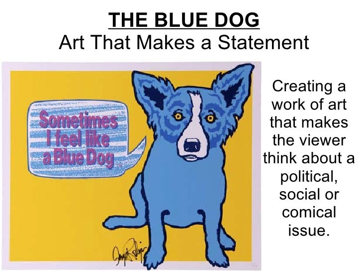THE BLUE DOG Art That Makes a Statement Creating a work of art that makes the viewer think about a political, social or co...