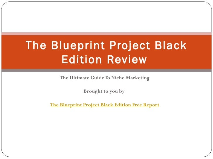 The Ultimate Guide To Niche Marketing Brought to you by  The Blueprint Project Black Edition Free Report The Blueprint Pro...