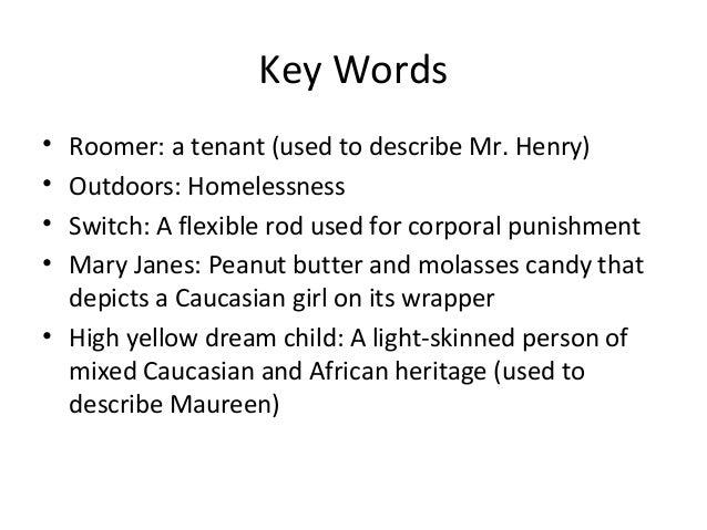 Key Words• Roomer: a tenant (used to describe Mr. Henry)• Outdoors: Homelessness• Switch: A flexible rod used for corporal...