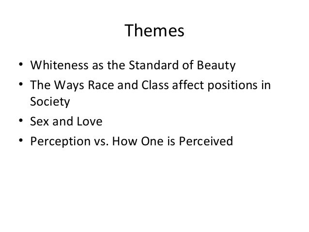 Themes• Whiteness as the Standard of Beauty• The Ways Race and Class affect positions in  Society• Sex and Love• Perceptio...