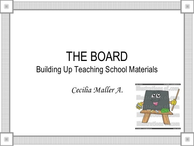 THE BOARD Building Up Teaching School Materials Cecilia Maller A.