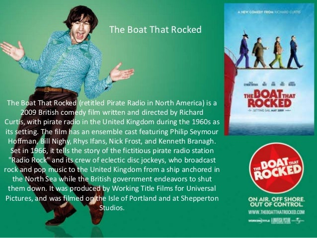 The Boat That Rocked  The Boat That Rocked (retitled Pirate Radio in North America) is a       2009 British comedy film wr...