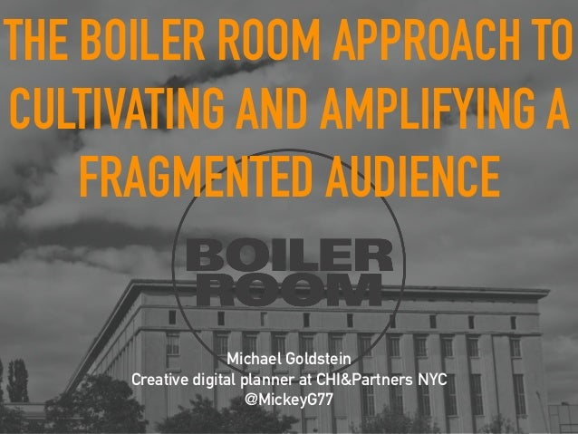 THE BOILER ROOM APPROACH TO  CULTIVATING AND AMPLIFYING A  FRAGMENTED AUDIENCE  Michael Goldstein  Creative digital planne...