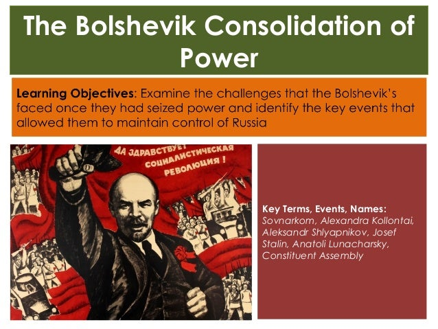 bolsheviks consolidation How did the bolsheviks consolidate their power: 1917 - 1924  the remarkable feature about november 1917 is the way the bolshevik leader, lenin moved to the centre.
