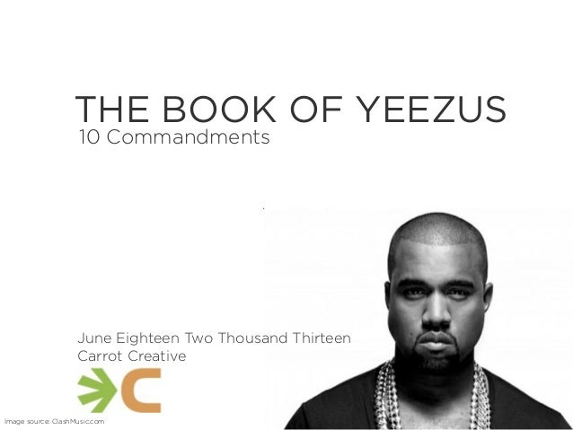 TextTHE BOOK OF YEEZUS10 CommandmentsImage source: ClashMusic.comJune Eighteen Two Thousand ThirteenCarrot Creative