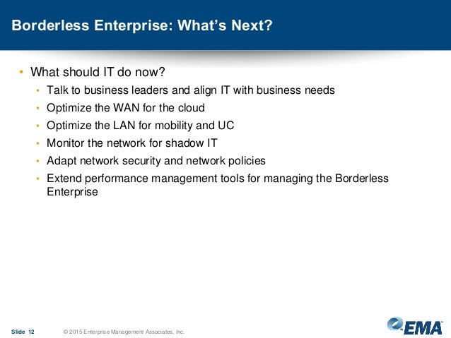 Borderless Enterprise: What's Next? • What should IT do now? • Talk to business leaders and align IT with business needs •...