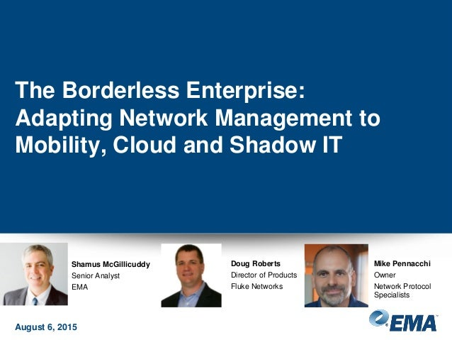 The Borderless Enterprise: Adapting Network Management to Mobility, Cloud and Shadow IT August 6, 2015 Shamus McGillicuddy...