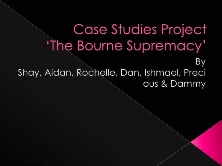 Case Studies Project'The Bourne Supremacy'<br />By Shay, Aidan, Rochelle, Dan, Ishmael, Precious & Dammy<br />