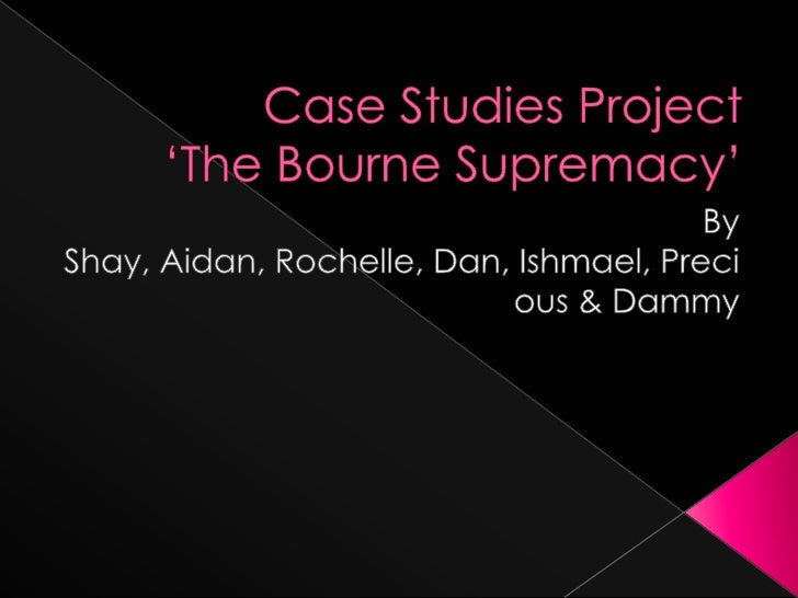 Case Studies Project'The Bourne Supremacy'<br />By Shay, Aidan, Rochelle, Dan, Ishmael, Precious & Dammy<br />