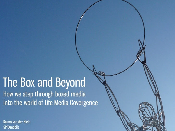 The Box and Beyond  How we step through boxed media  into the world of Life Media Covergence    Raimo van der Klein   SPRX...