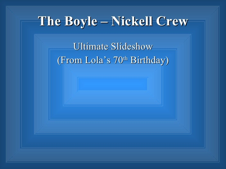 The Boyle – Nickell Crew        Ultimate Slideshow    (From Lola's 70th Birthday)