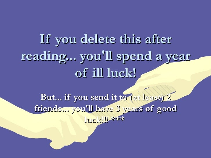 If you delete this afterreading... youll spend a year          of ill luck!    But... if you send it to (at least) 2  frie...