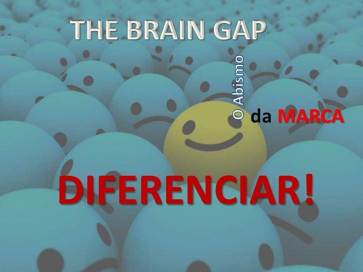 THE BRAIN GAP<br />O Abismo<br />da MARCA<br />DIFERENCIAR!<br />