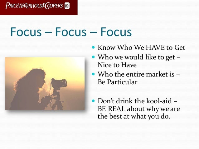 Focus – Focus – Focus  Know Who We HAVE to Get  Who we would like to get – Nice to Have  Who the entire market is – Be ...