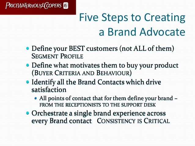 Five Steps to Creating a Brand Advocate  Define your BEST customers (not ALL of them) SEGMENT PROFILE  Define what motiv...