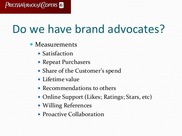Do we have brand advocates?  Measurements  Satisfaction  Repeat Purchasers  Share of the Customer's spend  Lifetime v...