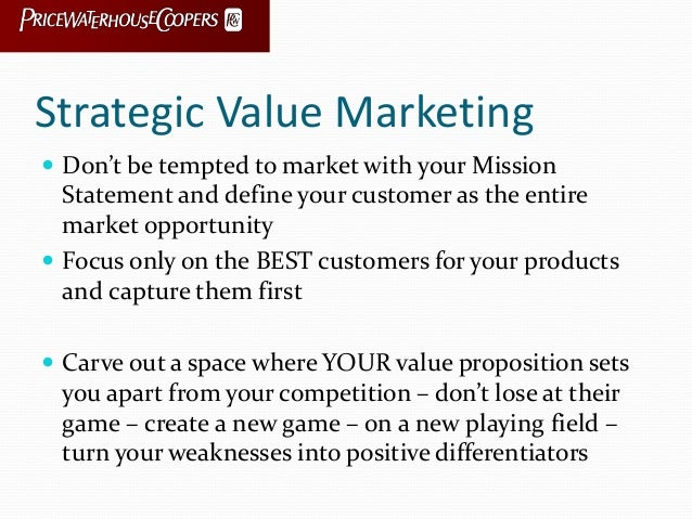 Strategic Value Marketing  Don't be tempted to market with your Mission Statement and define your customer as the entire ...