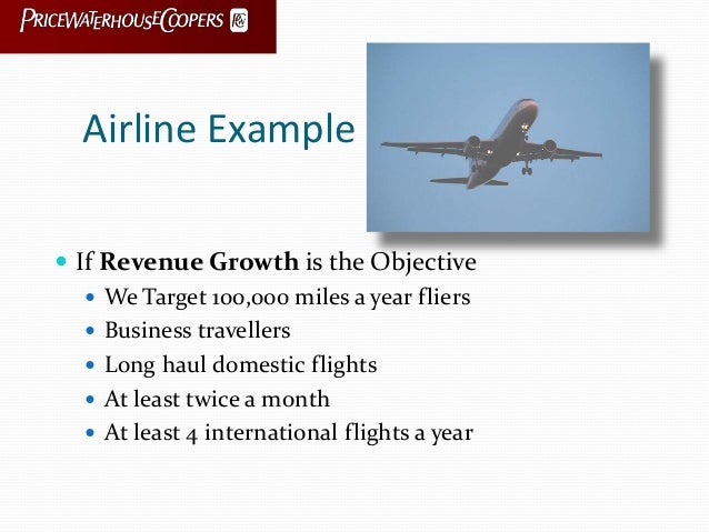 Airline Example  If Revenue Growth is the Objective  We Target 100,000 miles a year fliers  Business travellers  Long ...