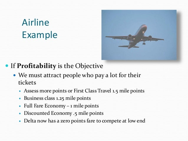 Airline Example  If Profitability is the Objective  We must attract people who pay a lot for their tickets  Assess more...