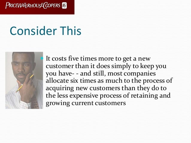Consider This  It costs five times more to get a new customer than it does simply to keep you you have- - and still, most...