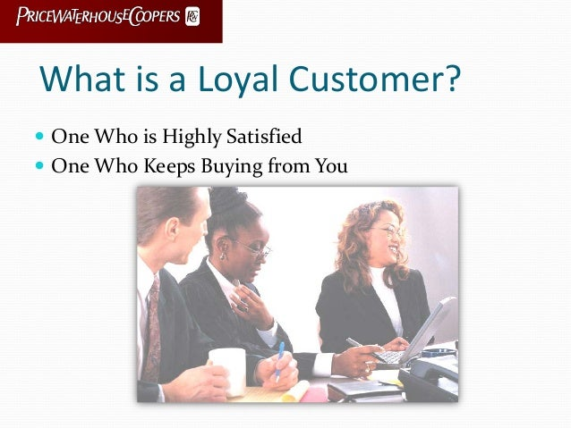 What is a Loyal Customer?  One Who is Highly Satisfied  One Who Keeps Buying from You