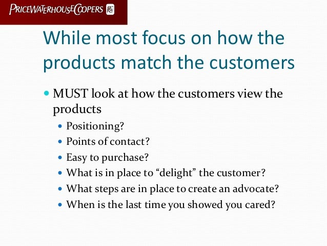 While most focus on how the products match the customers  MUST look at how the customers view the products  Positioning?...