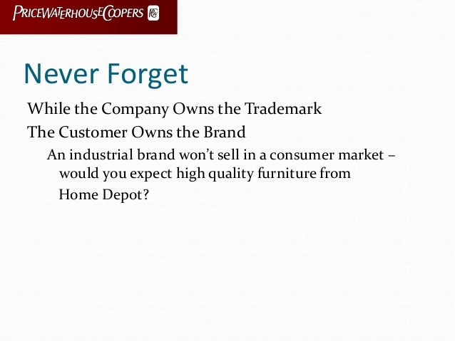 Never Forget While the Company Owns the Trademark The Customer Owns the Brand An industrial brand won't sell in a consumer...