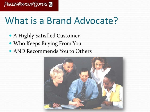 What is a Brand Advocate?  A Highly Satisfied Customer  Who Keeps Buying From You  AND Recommends You to Others