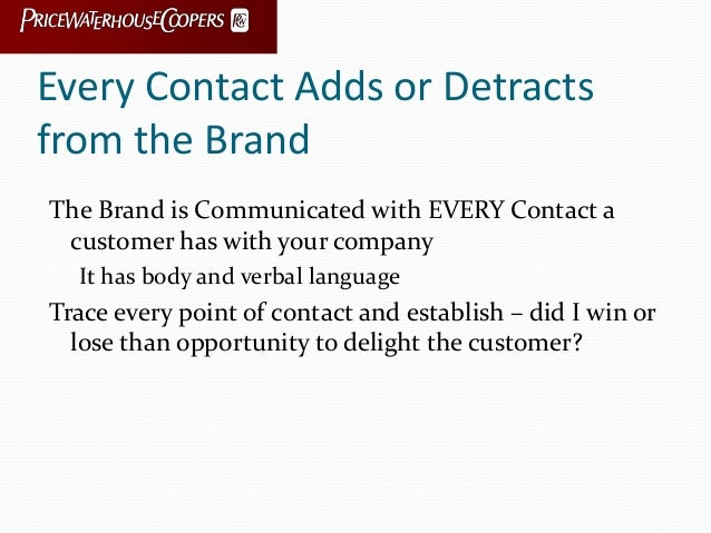 Every Contact Adds or Detracts from the Brand The Brand is Communicated with EVERY Contact a customer has with your compan...