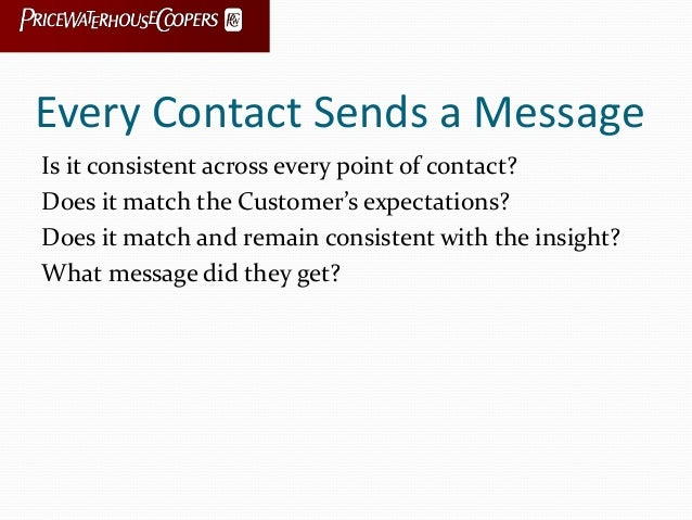 Every Contact Sends a Message Is it consistent across every point of contact? Does it match the Customer's expectations? D...