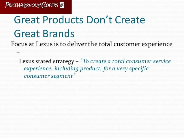 Great Products Don't Create Great Brands Focus at Lexus is to deliver the total customer experience – Lexus stated strateg...