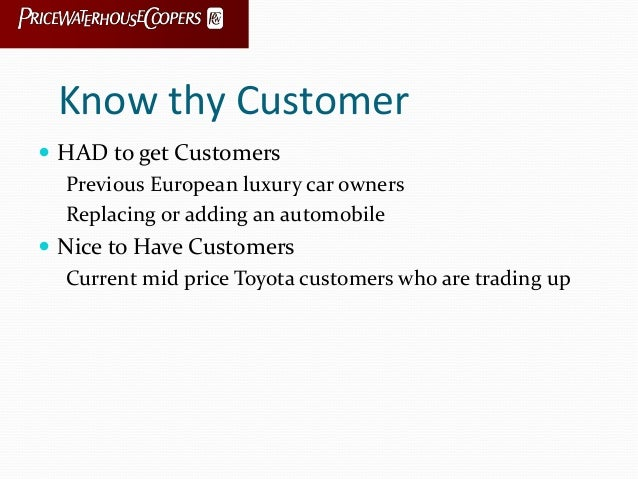 Know thy Customer  HAD to get Customers Previous European luxury car owners Replacing or adding an automobile  Nice to H...