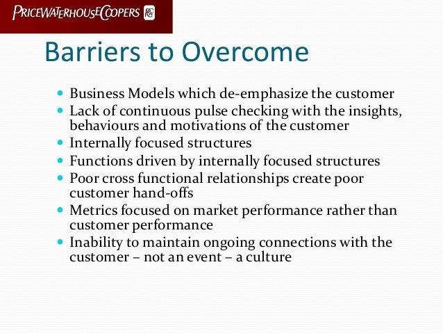 Barriers to Overcome  Business Models which de-emphasize the customer  Lack of continuous pulse checking with the insigh...