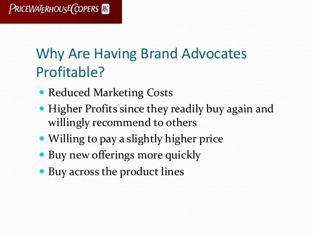 Why Are Having Brand Advocates Profitable?  Reduced Marketing Costs  Higher Profits since they readily buy again and wil...