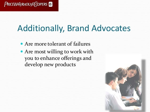 Additionally, Brand Advocates  Are more tolerant of failures  Are most willing to work with you to enhance offerings and...