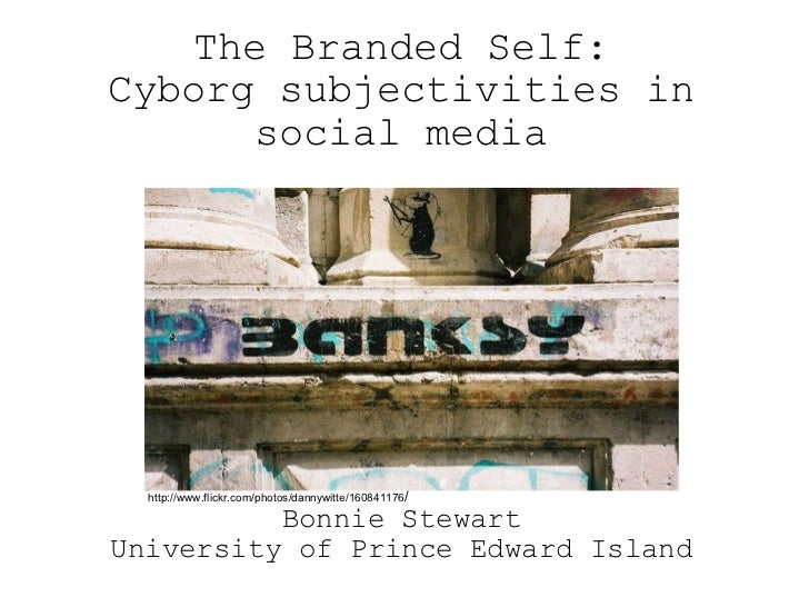 Bonnie Stewart University of Prince Edward Island The Branded Self: Cyborg subjectivities in social media http://www.flick...