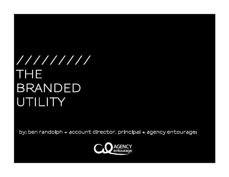 /////////THEBRANDEDUTILITYby: ben randolph + account director, principal + agency entourageı