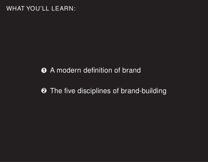 WHAT YOU'LL LEARN:              1   A modern definition of brand           2   The five disciplines of brand-building
