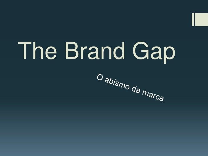 The Brand Gap<br />O abismo da marca<br />
