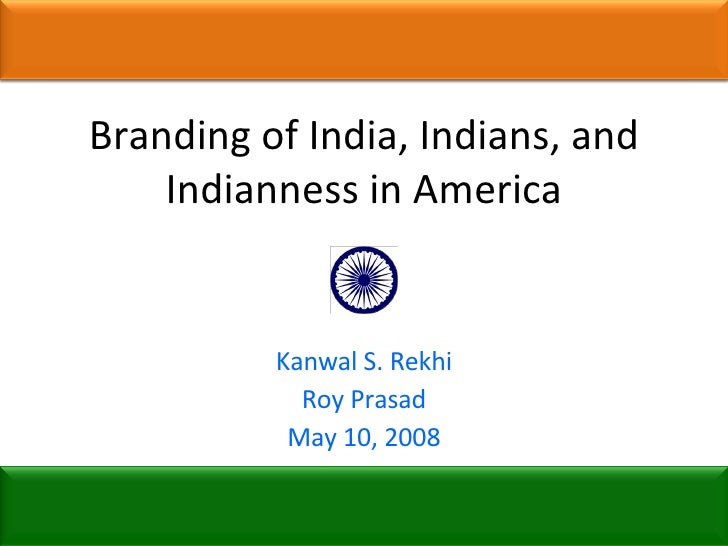 Branding of India, Indians, and Indianness in America Kanwal S. Rekhi Roy Prasad May 10, 2008