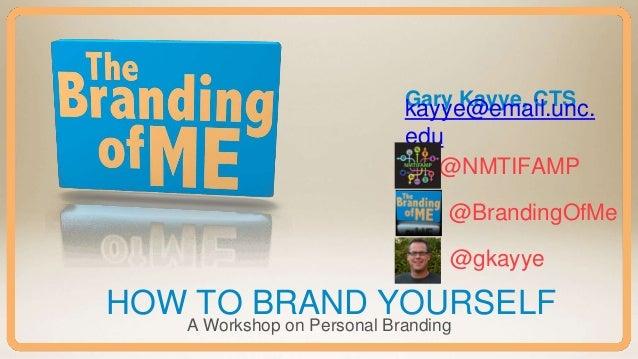 Gary Kayye, CTS HOW TO BRAND YOURSELF A Workshop on Personal Branding kayye@email.unc. edu @NMTIFAMP @BrandingOfMe @gkayye