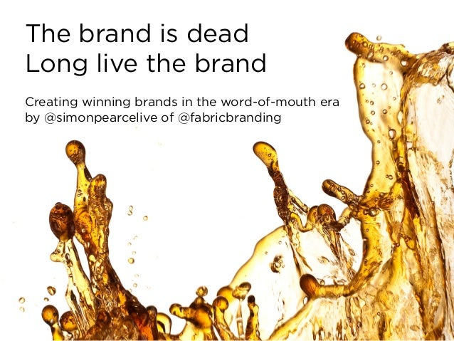 The brand is deadLong live the brandCreating winning brands in the word-of-mouth eraby @simonpearcelive of @fabricbranding