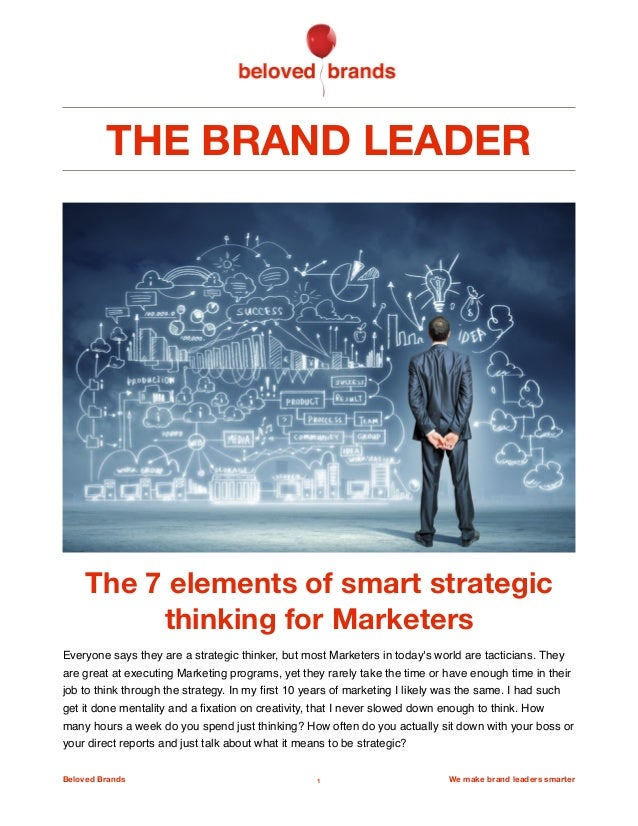 THE BRAND LEADER The 7 elements of smart strategic thinking for Marketers Everyone says they are a strategic thinker, but ...