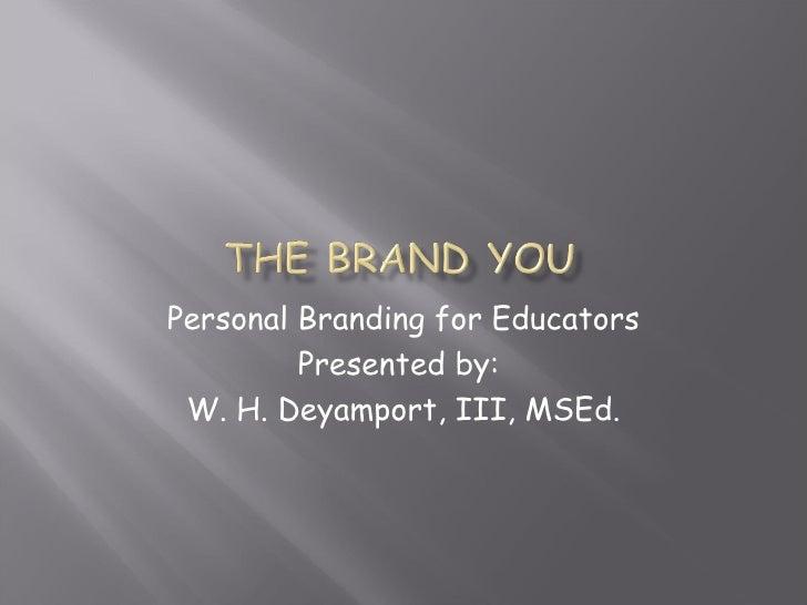 Personal Branding for Educators Presented by:  W. H. Deyamport, III, MSEd.