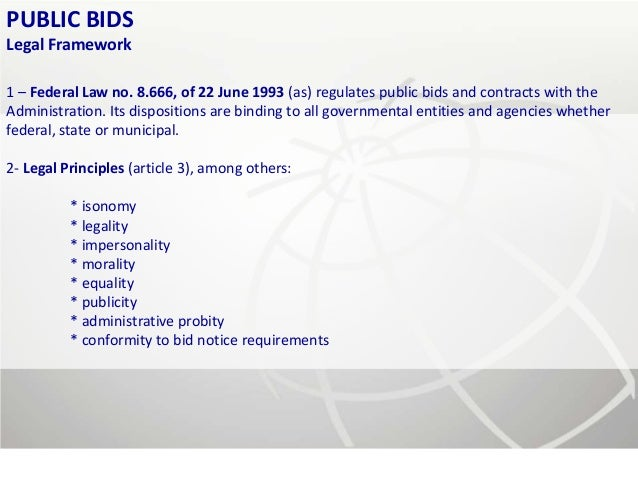 PUBLIC BIDSLegal Framework1 – Federal Law no. 8.666, of 22 June 1993 (as) regulates public bids and contracts with theAdmi...