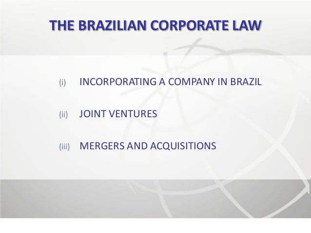 THE BRAZILIAN CORPORATE LAW (i)     INCORPORATING A COMPANY IN BRAZIL (ii)    JOINT VENTURES (iii)   MERGERS AND ACQUISITI...